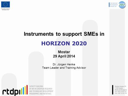 Instruments to support SMEs in HORIZON 2020 Mostar 29 April 2014 Dr. Jürgen Henke Team Leader and Training Advisor.