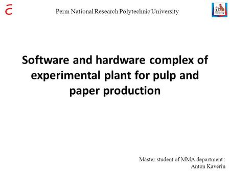 Software and hardware complex of experimental plant for pulp and paper production Master student of MMA department : Anton Kaverin Perm National Research.