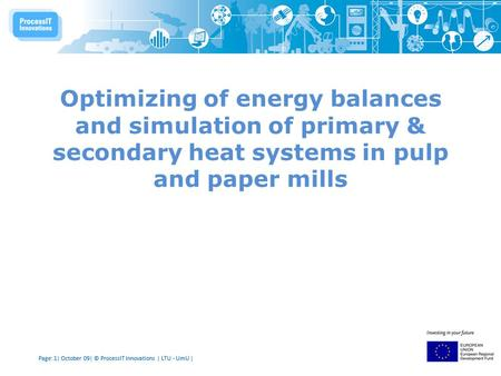 Page: 1| October 09| © ProcessIT Innovations | LTU - UmU | Optimizing of energy balances and simulation of primary & secondary heat systems in pulp and.