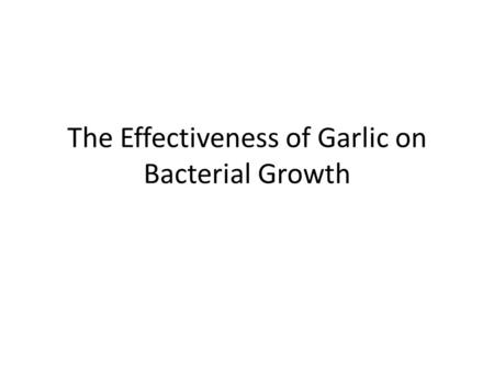 The Effectiveness of Garlic on Bacterial Growth. Purpose To test whether garlic and or garlic extract will have an effect on the growth of E. coli. Many.