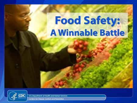 Food Safety: A Winnable Battle U.S. Department of Health and Human Services Centers for Disease Control and Prevention.