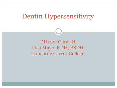 Dentin Hypersensitivity DH102: Clinic II Lisa Mayo, RDH, BSDH Concorde Career College.