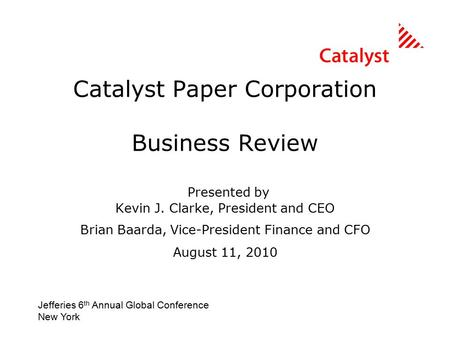Catalyst Paper Corporation Business Review Presented by Kevin J. Clarke, President and CEO Brian Baarda, Vice-President Finance and CFO August 11, 2010.