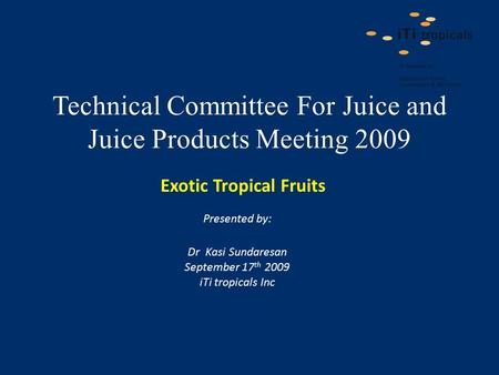 Technical Committee For Juice and Juice Products Meeting 2009 Presented by: Dr Kasi Sundaresan September 17 th 2009 iTi tropicals Inc Exotic Tropical Fruits.