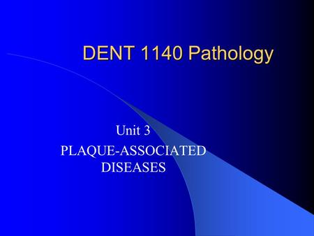 DENT 1140 Pathology Unit 3 PLAQUE-ASSOCIATED DISEASES.