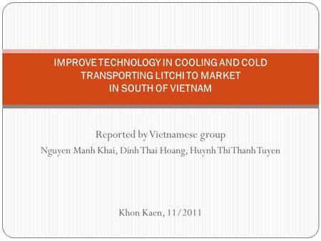 Reported by Vietnamese group Nguyen Manh Khai, Dinh Thai Hoang, Huynh Thi Thanh Tuyen Khon Kaen, 11/2011 IMPROVE TECHNOLOGY IN COOLING AND COLD TRANSPORTING.