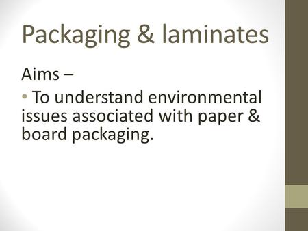 Packaging & laminates Aims – To understand environmental issues associated with paper & board packaging.