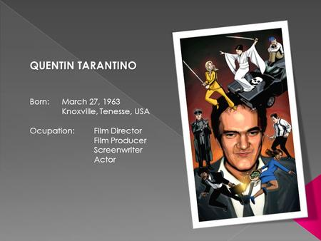 QUENTIN TARANTINO Born: March 27, 1963 Knoxville, Tenesse, USA Ocupation: Film Director Film Producer Screenwriter Actor.
