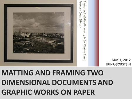 MATTING AND FRAMING TWO DIMENSIONAL DOCUMENTS AND GRAPHIC WORKS ON PAPER IRINA GORSTEIN MAY 1, 2012 IRINA GORSTEIN.
