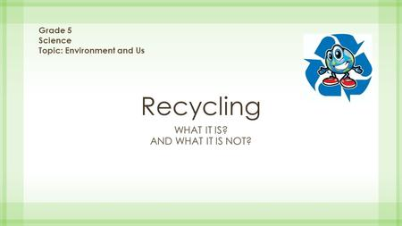 Recycling WHAT IT IS? AND WHAT IT IS NOT? Grade 5 Science Topic: Environment and Us.
