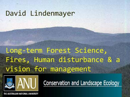 David Lindenmayer Long-term Forest Science, Fires, Human disturbance & a vision for management.