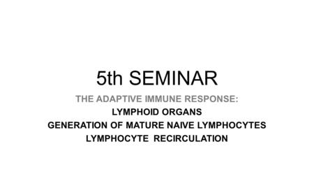 5th SEMINAR THE ADAPTIVE IMMUNE RESPONSE: LYMPHOID ORGANS GENERATION OF MATURE NAIVE LYMPHOCYTES LYMPHOCYTE RECIRCULATION.