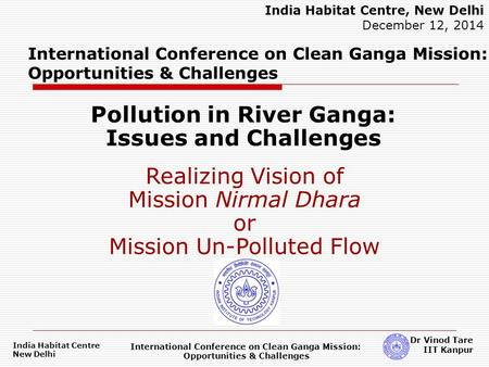 India Habitat Centre New Delhi International Conference on Clean Ganga Mission: Opportunities & Challenges Dr Vinod Tare IIT Kanpur International Conference.