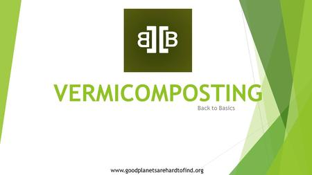 VERMICOMPOSTING Back to Basics www.goodplanetsarehardtofind.org.