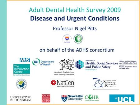 Adult Dental Health Survey 2009 Disease and Urgent Conditions Professor Nigel Pitts on behalf of the ADHS consortium.
