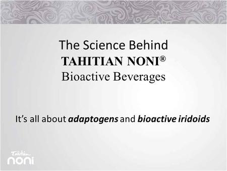 The Science Behind TAHITIAN NONI ® Bioactive Beverages It's all about adaptogens and bioactive iridoids.