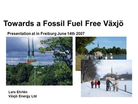 Lars Ehrlén Växjö Energy Ltd Presentation at in Freiburg June 14th 2007 Towards a Fossil Fuel Free Växjö.