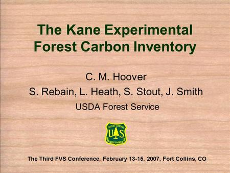 The Kane Experimental Forest Carbon Inventory C. M. Hoover S. Rebain, L. Heath, S. Stout, J. Smith USDA Forest Service The Third FVS Conference, February.