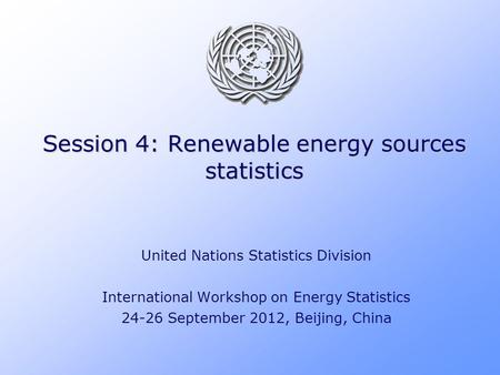 Session 4: Renewable energy sources statistics United Nations Statistics Division International Workshop on Energy Statistics 24-26 September 2012, Beijing,