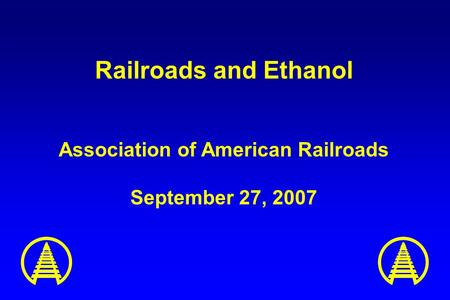 Railroads and Ethanol Association of American Railroads September 27, 2007.