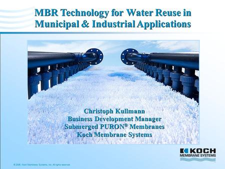 © 2006, Koch Membrane Systems, Inc. All rights reserved. MBR Technology for Water Reuse in Municipal & Industrial Applications Christoph Kullmann Business.