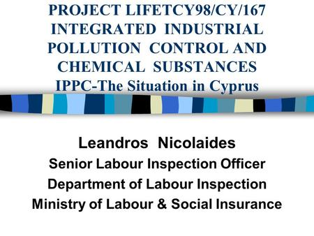 PROJECT LIFETCY98/CY/167 INTEGRATED INDUSTRIAL POLLUTION CONTROL AND CHEMICAL SUBSTANCES IPPC-The Situation in Cyprus Leandros Nicolaides Senior Labour.