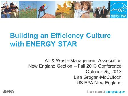 Building an Efficiency Culture with ENERGY STAR Air & Waste Management Association New England Section – Fall 2013 Conference October 25, 2013 Lisa Grogan-McCulloch.