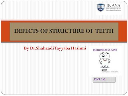 By Dr.Shahzadi Tayyaba Hashmi DEFECTS OF STRUCTURE OF TEETH DNT 243.