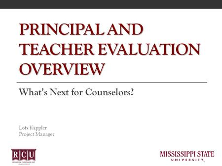 PRINCIPAL AND TEACHER EVALUATION OVERVIEW What's Next for Counselors? Lois Kappler Project Manager.