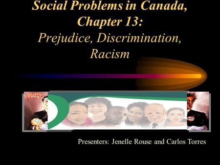 Social Problems in Canada, Chapter 13: Prejudice, Discrimination, Racism Presenters: Jenelle Rouse and Carlos Torres.