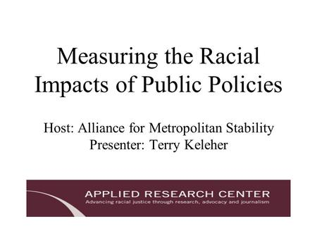 Measuring the Racial Impacts of Public Policies Host: Alliance for Metropolitan Stability Presenter: Terry Keleher.