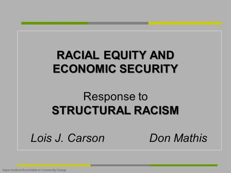 Aspen Institute Roundtable on Community Change RACIAL EQUITY AND ECONOMIC SECURITY STRUCTURAL RACISM RACIAL EQUITY AND ECONOMIC SECURITY Response to STRUCTURAL.