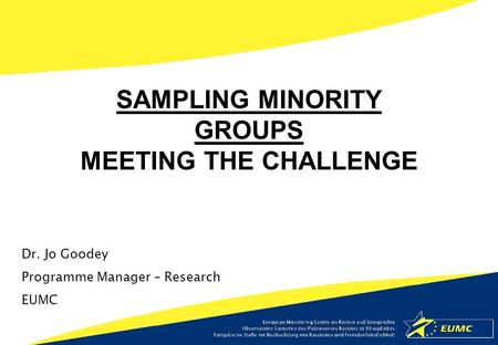 Dr. Jo Goodey Programme Manager – Research EUMC SAMPLING MINORITY GROUPS MEETING THE CHALLENGE.