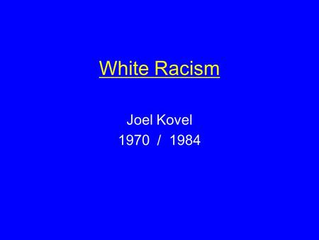 White Racism Joel Kovel 1970 / 1984. Key Ideas Types of Racism dominative aversive metaracism Fantasies of Race dominative: power, sex, aggression ( phallic.