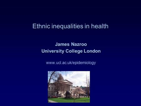 Ethnic inequalities in health James Nazroo University College London www.ucl.ac.uk/epidemiology.