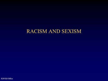 RACISM AND SEXISM FLW EO Office. 2 Overview Define Racism and Sexism Identify factors in development of racism and sexism Identify relationship of power.