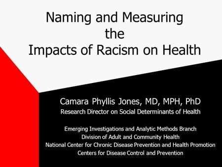 Naming and Measuring the Impacts of Racism on Health Camara Phyllis Jones, MD, MPH, PhD Research Director on Social Determinants of Health Emerging Investigations.