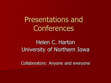 Presentations and Conferences Helen C. Harton University of Northern Iowa Collaborators: Anyone and everyone.