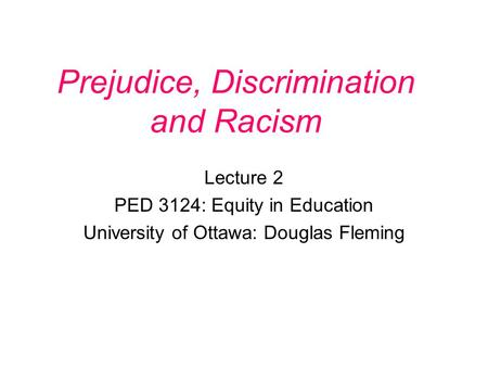 Prejudice, Discrimination and Racism Lecture 2 PED 3124: Equity in Education University of Ottawa: Douglas Fleming.