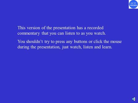 This version of the presentation has a recorded commentary that you can listen to as you watch. You shouldn't try to press any buttons or click the mouse.