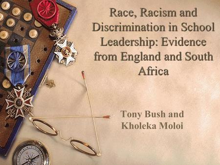 Race, Racism and Discrimination in School Leadership: Evidence from England and South Africa Tony Bush and Kholeka Moloi.