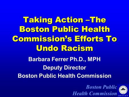 Boston Public Health Commission Taking Action –The Boston Public Health Commission's Efforts To Undo Racism Barbara Ferrer Ph.D., MPH Deputy Director Boston.