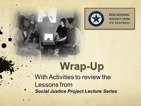 Wrap-Up With Activities to review the Lessons from Social Justice Project Lecture Series.