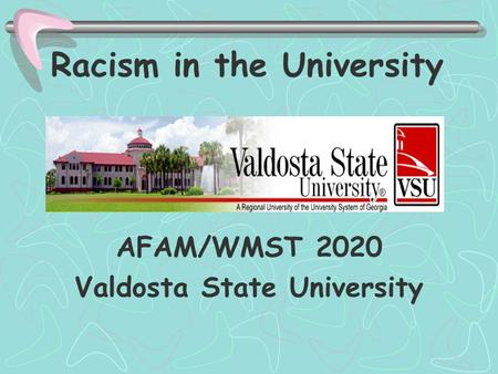 Racism in the University AFAM/WMST 2020 Valdosta State University.