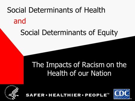 Social Determinants of Health Social Determinants of Equity and The Impacts of Racism on the Health of our Nation.