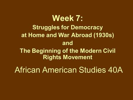 African American Studies 40A Week 7: Struggles for Democracy at Home and War Abroad (1930s) and The Beginning of the Modern Civil Rights Movement.