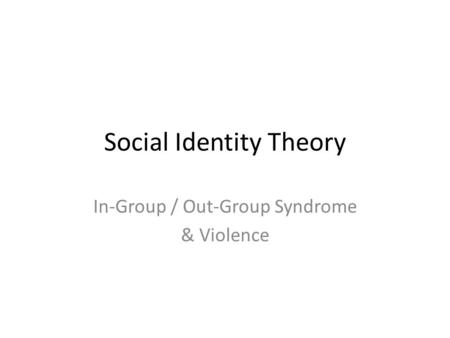 Social Identity Theory In-Group / Out-Group Syndrome & Violence.