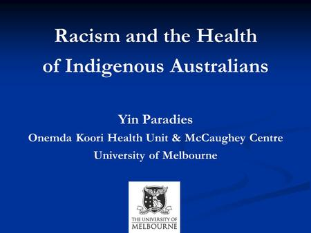 Racism and the Health of Indigenous Australians Yin Paradies Onemda Koori Health Unit & McCaughey Centre University of Melbourne.