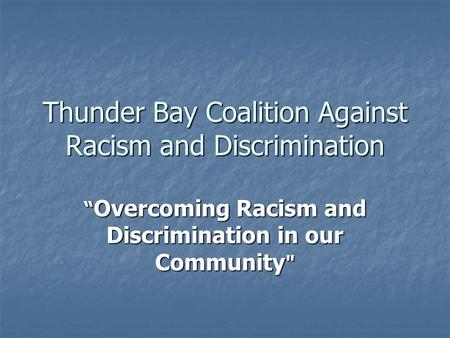 "Thunder Bay Coalition Against Racism and Discrimination "" Overcoming Racism and Discrimination in our Community"