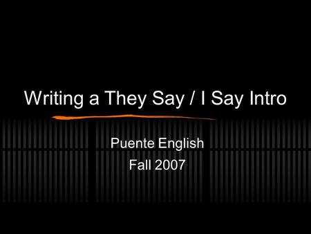 Writing a They Say / I Say Intro Puente English Fall 2007.